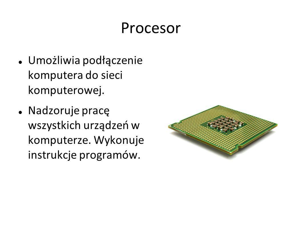 Procesor Umożliwia podłączenie komputera do sieci komputerowej. Nadzoruje pracę wszystkich urządzeń w komputerze. Wykonuje instrukcje programów.