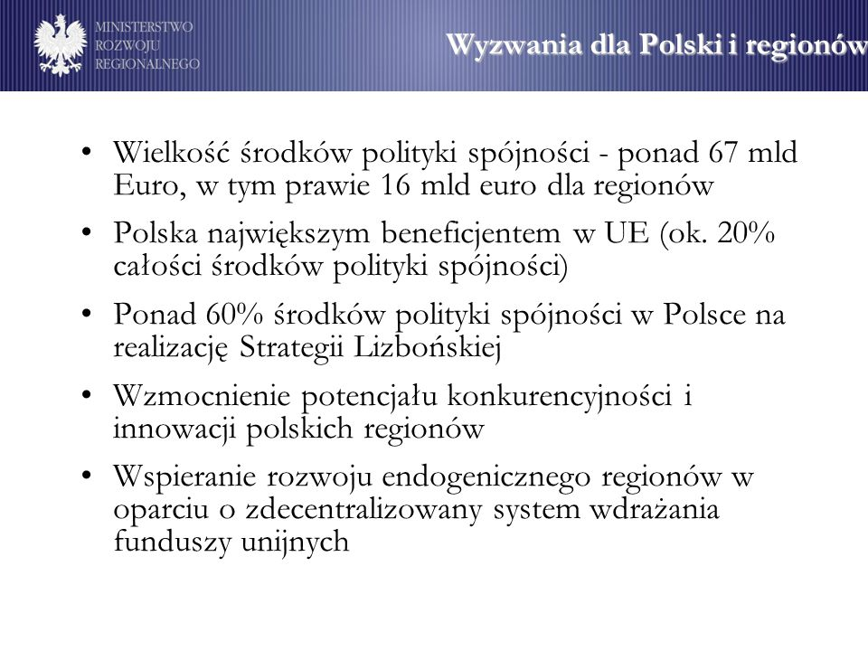 Wyzwania dla Polski i regionów Wielkość środków polityki spójności - ponad 67 mld Euro, w tym prawie 16 mld euro dla regionów Polska największym benef