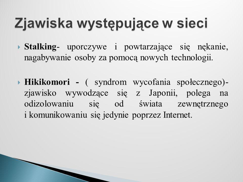 Stalking- uporczywe i powtarzające się nękanie, nagabywanie osoby za pomocą nowych technologii.  Hikikomori - ( syndrom wycofania społecznego)- zja