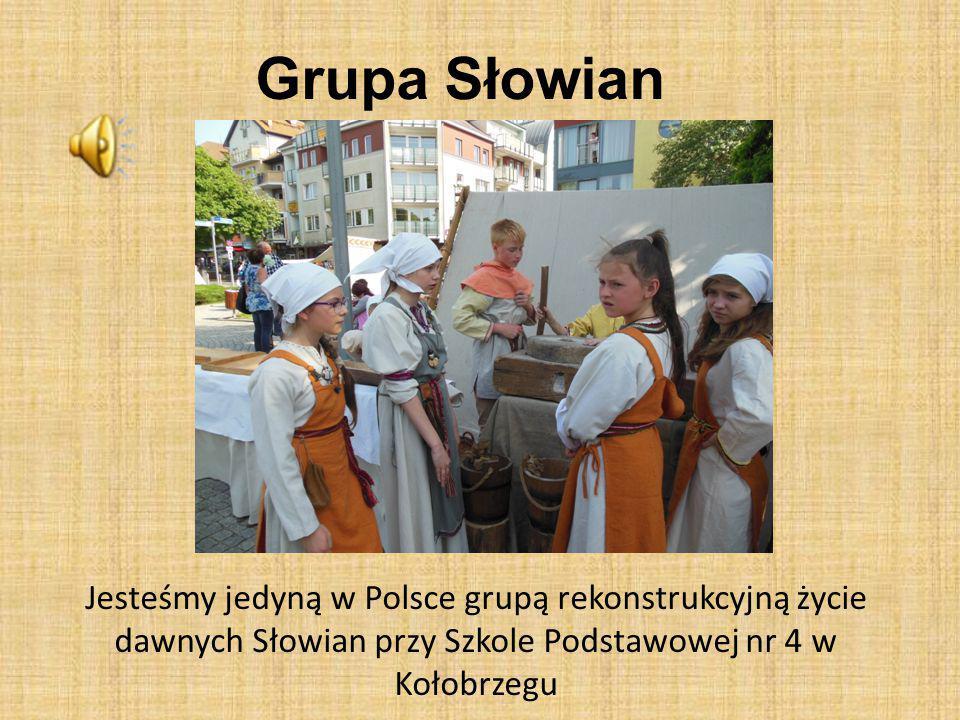 Grupa Słowian Jesteśmy jedyną w Polsce grupą rekonstrukcyjną życie dawnych Słowian przy Szkole Podstawowej nr 4 w Kołobrzegu