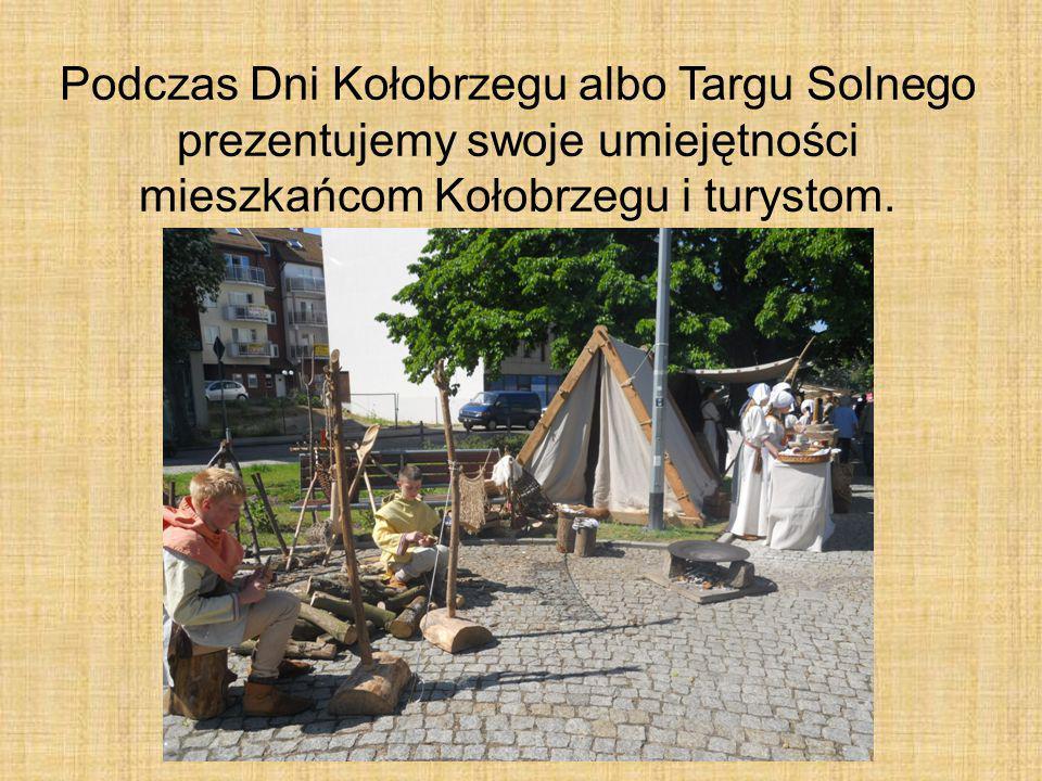Podczas Dni Kołobrzegu albo Targu Solnego prezentujemy swoje umiejętności mieszkańcom Kołobrzegu i turystom.