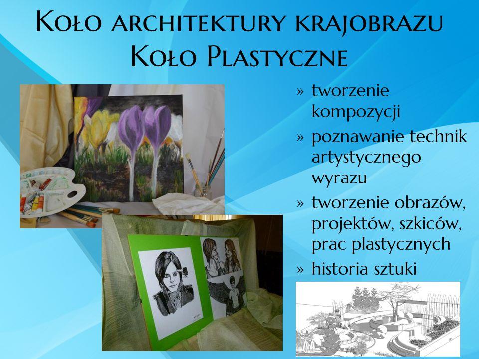Koło architektury krajobrazu Koło Plastyczne  tworzenie kompozycji  poznawanie technik artystycznego wyrazu  tworzenie obrazów, projektów, szkiców,