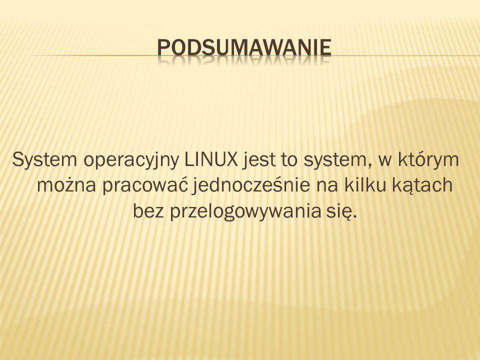 System operacyjny LINUX jest to system, w którym można pracować jednocześnie na kilku kątach bez przelogowywania się.