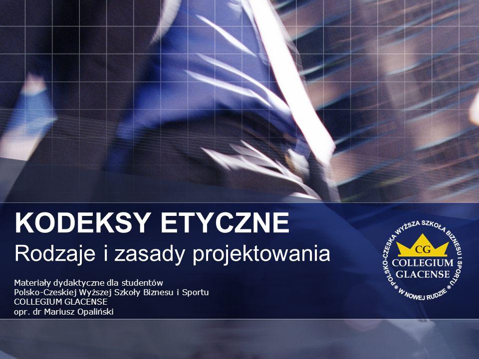 KODEKSY ETYCZNE Rodzaje i zasady projektowania Materiały dydaktyczne dla studentów Polsko-Czeskiej Wyższej Szkoły Biznesu i Sportu COLLEGIUM GLACENSE opr.