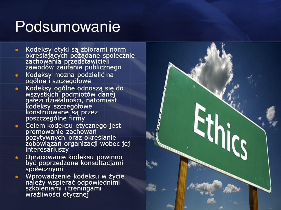 Podsumowanie Kodeksy etyki są zbiorami norm określających pożądane społecznie zachowania przedstawicieli zawodów zaufania publicznego Kodeksy można podzielić na ogólne i szczegółowe Kodeksy ogólne odnoszą się do wszystkich podmiotów danej gałęzi działalności, natomiast kodeksy szczegółowe konstruowane są przez poszczególne firmy Celem kodeksu etycznego jest promowanie zachowań pozytywnych oraz określanie zobowiązań organizacji wobec jej interesariuszy Opracowanie kodeksu powinno być poprzedzone konsultacjami społecznymi Wprowadzenie kodeksu w życie należy wspierać odpowiednimi szkoleniami i treningami wrażliwości etycznej