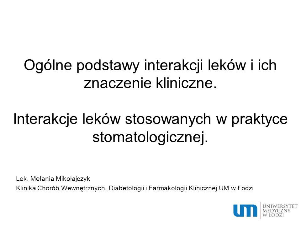 Ogólne podstawy interakcji leków i ich znaczenie kliniczne. Interakcje leków stosowanych w praktyce stomatologicznej. Lek. Melania Mikołajczyk Klinika