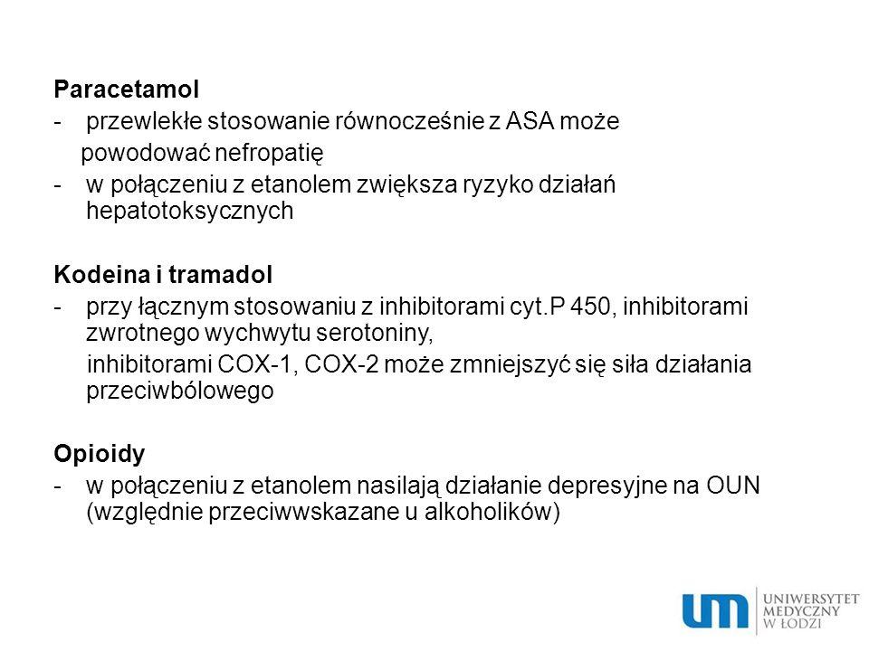 Paracetamol -przewlekłe stosowanie równocześnie z ASA może powodować nefropatię -w połączeniu z etanolem zwiększa ryzyko działań hepatotoksycznych Kodeina i tramadol -przy łącznym stosowaniu z inhibitorami cyt.P 450, inhibitorami zwrotnego wychwytu serotoniny, inhibitorami COX-1, COX-2 może zmniejszyć się siła działania przeciwbólowego Opioidy -w połączeniu z etanolem nasilają działanie depresyjne na OUN (względnie przeciwwskazane u alkoholików)