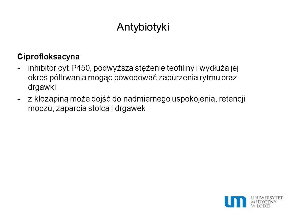 Antybiotyki Ciprofloksacyna -inhibitor cyt.P450, podwyższa stężenie teofiliny i wydłuża jej okres półtrwania mogąc powodować zaburzenia rytmu oraz drgawki -z klozapiną może dojść do nadmiernego uspokojenia, retencji moczu, zaparcia stolca i drgawek