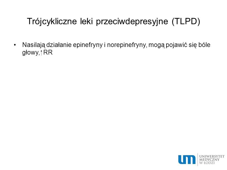 Trójcykliczne leki przeciwdepresyjne (TLPD) Nasilają działanie epinefryny i norepinefryny, mogą pojawić się bóle głowy,  RR