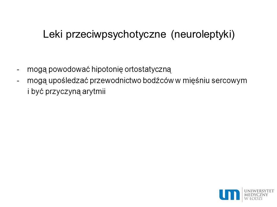 Leki przeciwpsychotyczne (neuroleptyki) -mogą powodować hipotonię ortostatyczną -mogą upośledzać przewodnictwo bodźców w mięśniu sercowym i być przyczyną arytmii