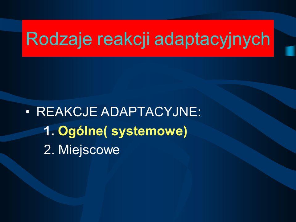 Rodzaje reakcji adaptacyjnych REAKCJE ADAPTACYJNE: 1. Ogólne( systemowe) 2. Miejscowe