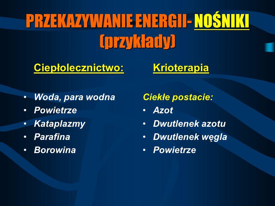 PRZEKAZYWANIE ENERGII- NOŚNIKI (przykłady) Ciepłolecznictwo: Woda, para wodna Powietrze Kataplazmy Parafina BorowinaKrioterapia Ciekłe postacie: Azot
