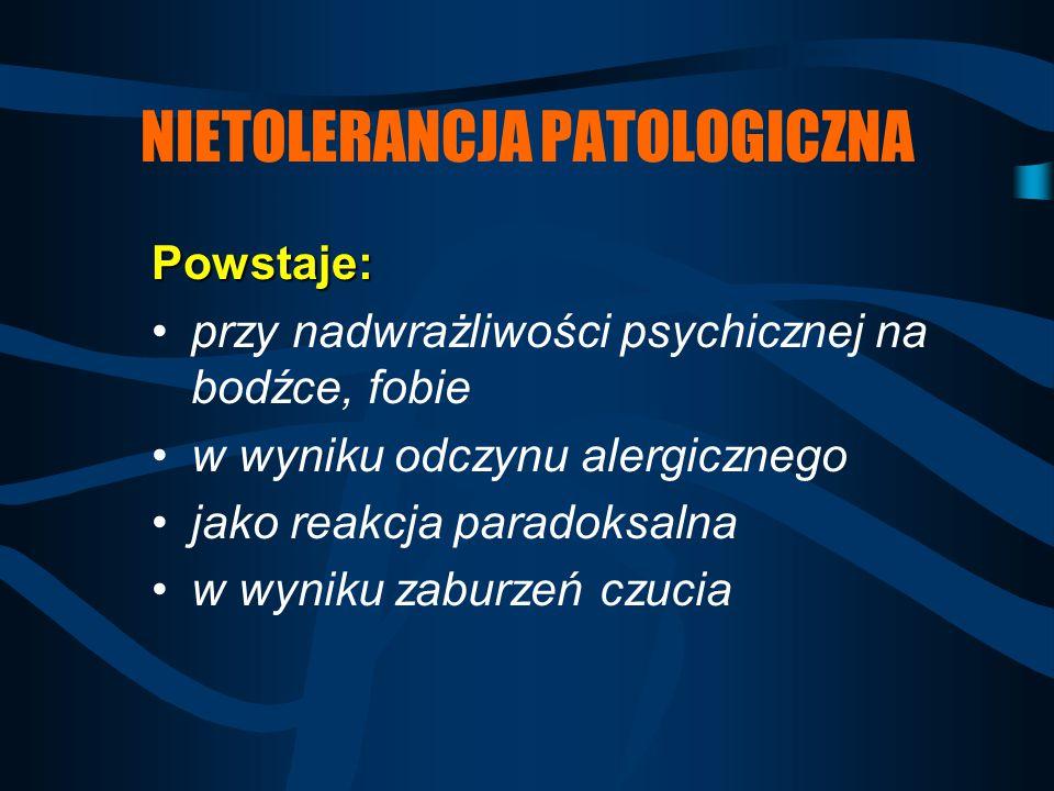 NIETOLERANCJA PATOLOGICZNA Powstaje: przy nadwrażliwości psychicznej na bodźce, fobie w wyniku odczynu alergicznego jako reakcja paradoksalna w wyniku