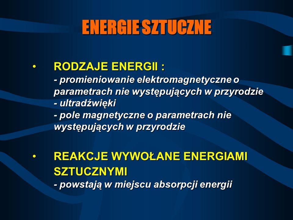 ENERGIE SZTUCZNE RODZAJE ENERGII : - promieniowanie elektromagnetyczne o parametrach nie występujących w przyrodzie - ultradźwięki - pole magnetyczne
