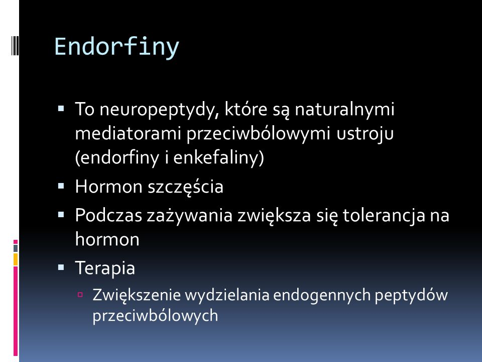 Endorfiny  To neuropeptydy, które są naturalnymi mediatorami przeciwbólowymi ustroju (endorfiny i enkefaliny)  Hormon szczęścia  Podczas zażywania