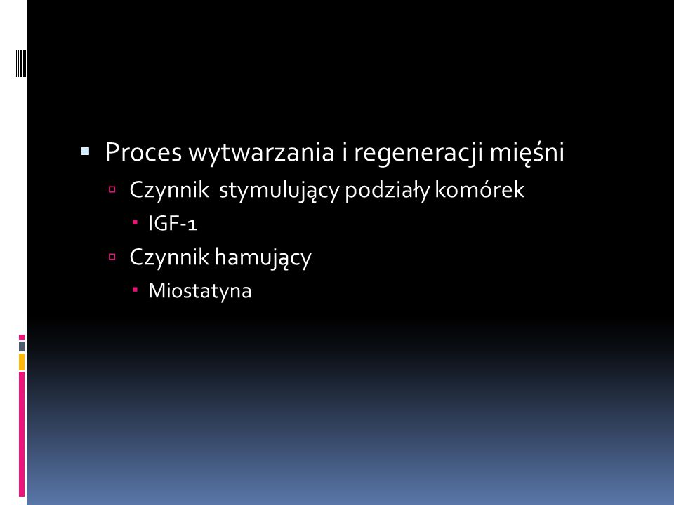  Proces wytwarzania i regeneracji mięśni  Czynnik stymulujący podziały komórek  IGF-1  Czynnik hamujący  Miostatyna