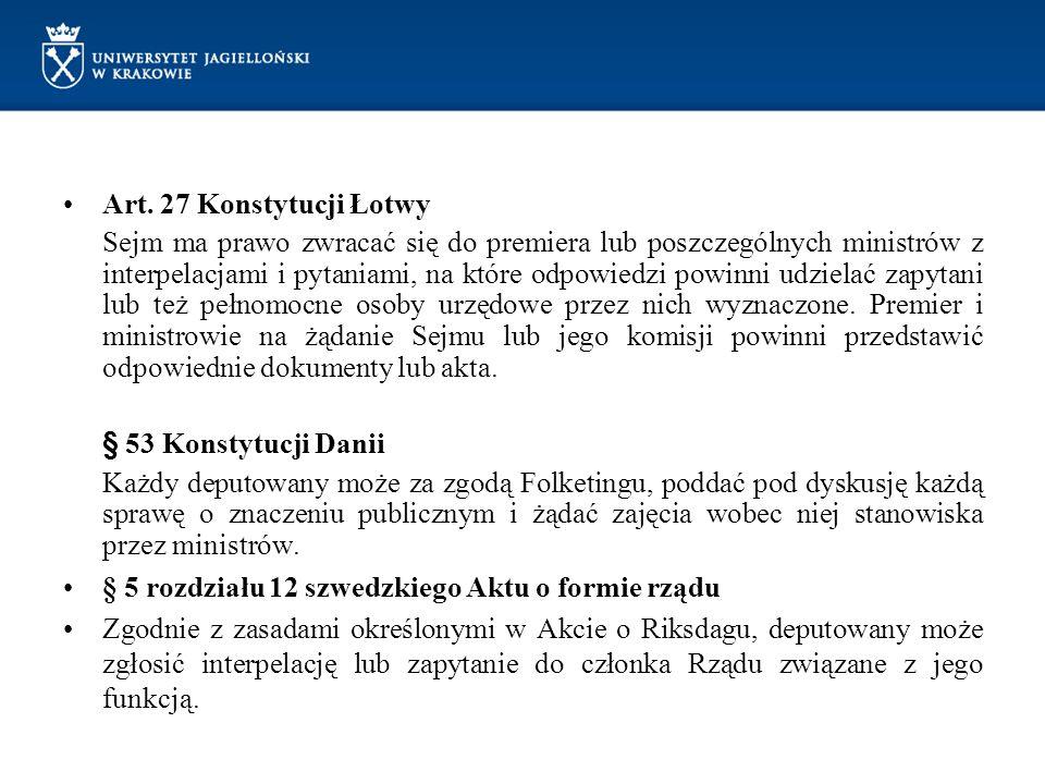 Art. 27 Konstytucji Łotwy Sejm ma prawo zwracać się do premiera lub poszczególnych ministrów z interpelacjami i pytaniami, na które odpowiedzi powinni