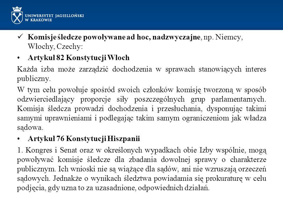 Komisje śledcze powoływane ad hoc, nadzwyczajne, np. Niemcy, Włochy, Czechy: Artykuł 82 Konstytucji Włoch Każda izba może zarządzić dochodzenia w spra