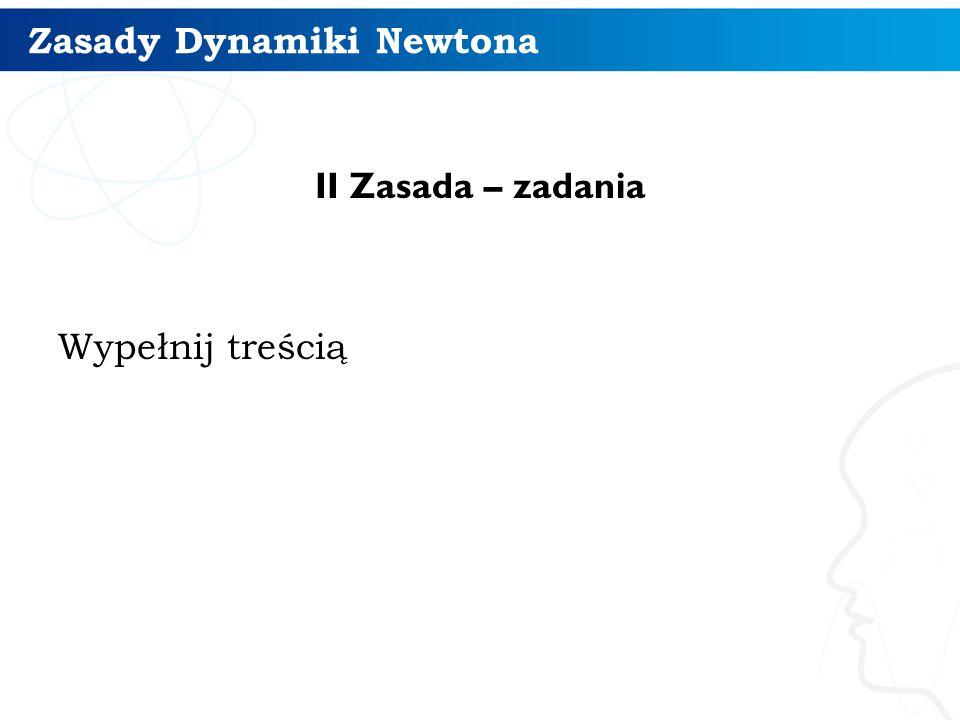 Zasady Dynamiki Newtona II Zasada – zadania Wypełnij treścią 11