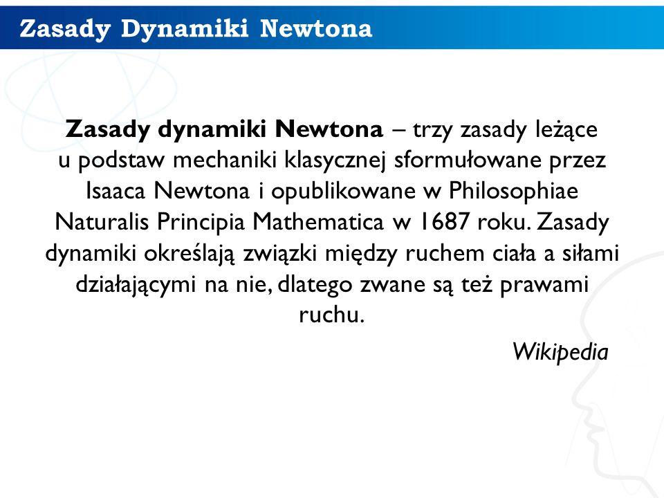 Zasady Dynamiki Newtona Zasady dynamiki Newtona – trzy zasady leżące u podstaw mechaniki klasycznej sformułowane przez Isaaca Newtona i opublikowane w