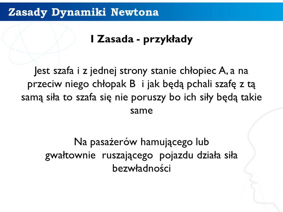 Zasady Dynamiki Newtona I Zasada - przykłady Jest szafa i z jednej strony stanie chłopiec A, a na przeciw niego chłopak B i jak będą pchali szafę z tą
