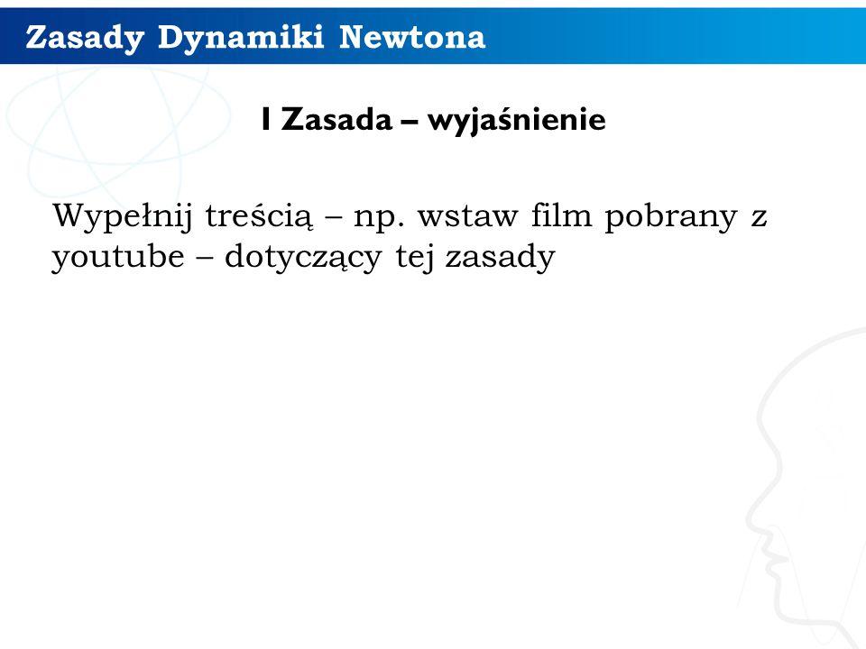 Zasady Dynamiki Newtona I Zasada – wyjaśnienie Wypełnij treścią – np. wstaw film pobrany z youtube – dotyczący tej zasady 7