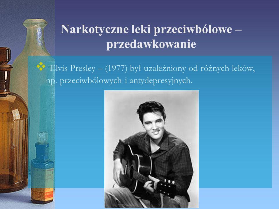 Narkotyczne leki przeciwbólowe – przedawkowanie  Elvis Presley – (1977) był uzależniony od różnych leków, np. przeciwbólowych i antydepresyjnych.