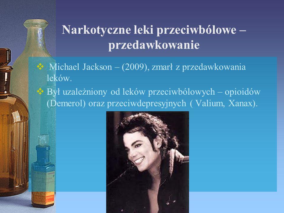 Narkotyczne leki przeciwbólowe – przedawkowanie  Michael Jackson – (2009), zmarł z przedawkowania leków.  Był uzależniony od leków przeciwbólowych –