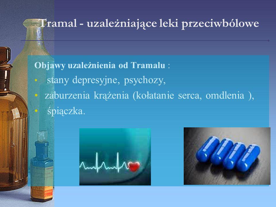 Tramal - uzależniające leki przeciwbólowe Objawy uzależnienia od Tramalu : stany depresyjne, psychozy, zaburzenia krążenia (kołatanie serca, omdlenia