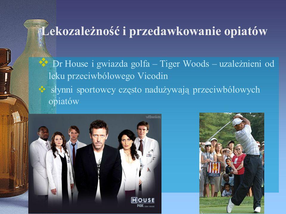 Lekozależność i przedawkowanie opiatów  Dr House i gwiazda golfa – Tiger Woods – uzależnieni od leku przeciwbólowego Vicodin  słynni sportowcy częst