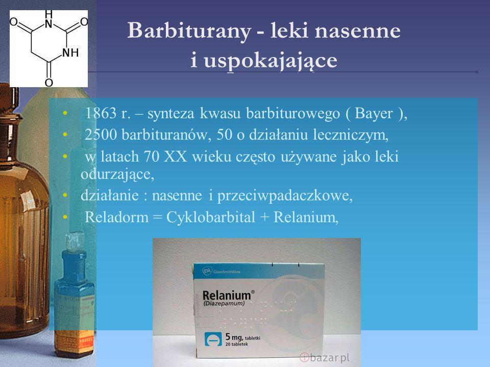 Barbiturany - leki nasenne i uspokajające 1863 r. – synteza kwasu barbiturowego ( Bayer ), 2500 barbituranów, 50 o działaniu leczniczym, w latach 70 X