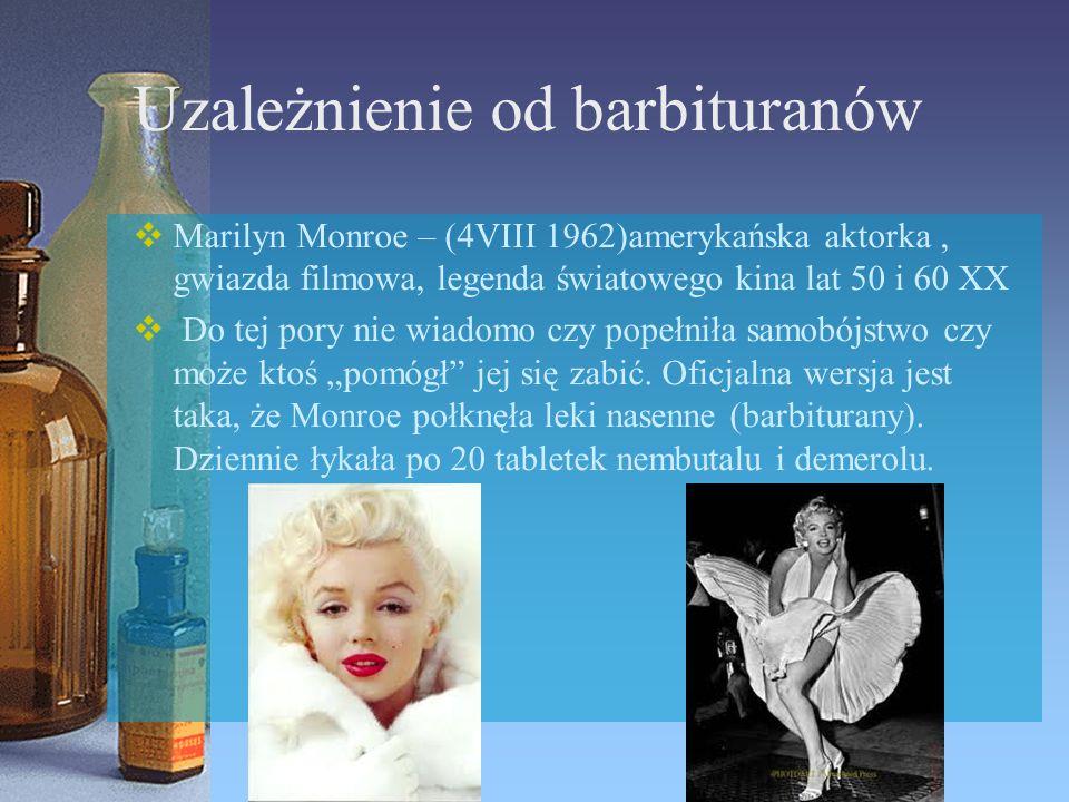 Uzależnienie od barbituranów  Marilyn Monroe – (4VIII 1962)amerykańska aktorka, gwiazda filmowa, legenda światowego kina lat 50 i 60 XX  Do tej pory