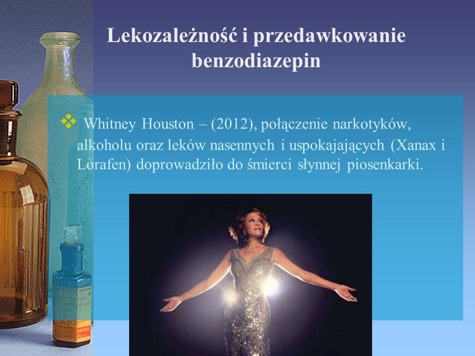 Lekozależność i przedawkowanie benzodiazepin  Whitney Houston – (2012), połączenie narkotyków, alkoholu oraz leków nasennych i uspokajających (Xanax