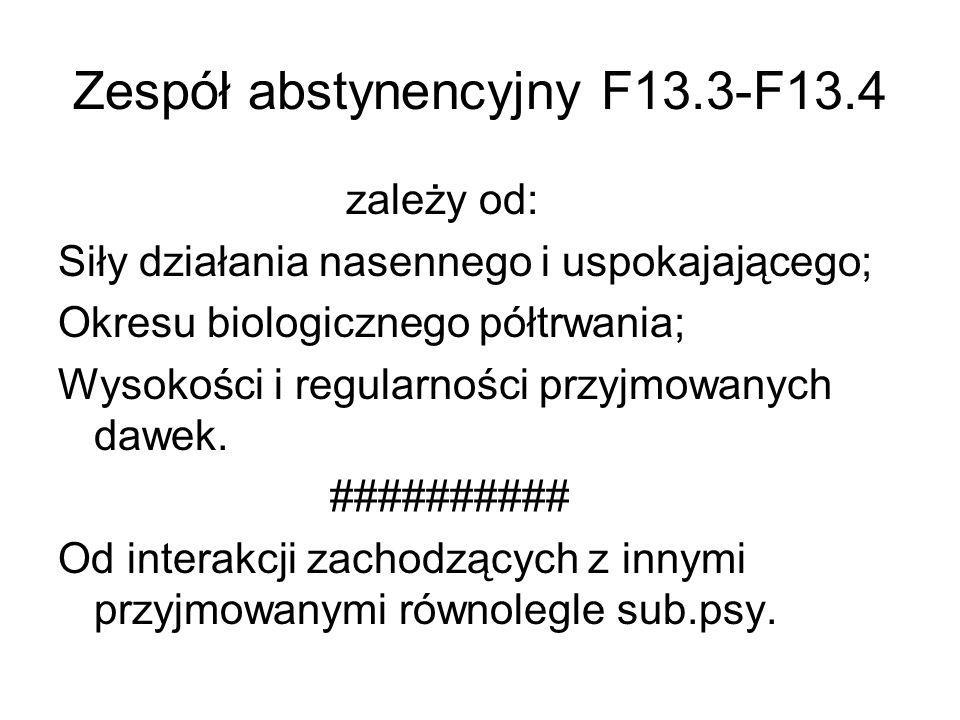 Zespół abstynencyjny F13.3-F13.4 zależy od: Siły działania nasennego i uspokajającego; Okresu biologicznego półtrwania; Wysokości i regularności przyj