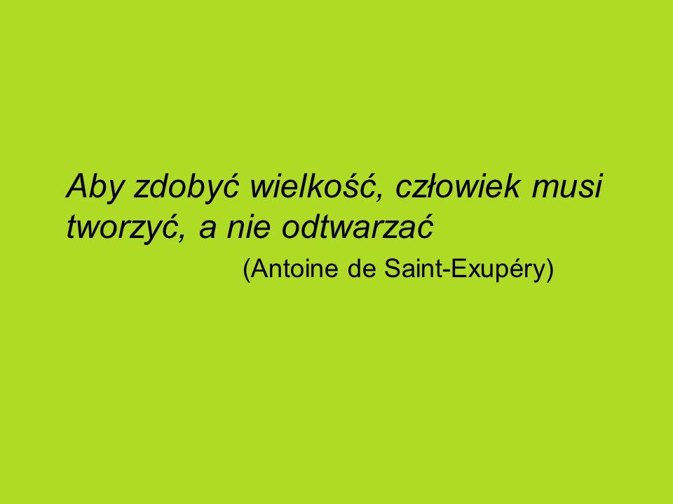 Aby zdobyć wielkość, człowiek musi tworzyć, a nie odtwarzać (Antoine de Saint-Exupéry)