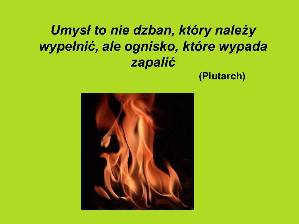 Umysł to nie dzban, który należy wypełnić, ale ognisko, które wypada zapalić (Plutarch)
