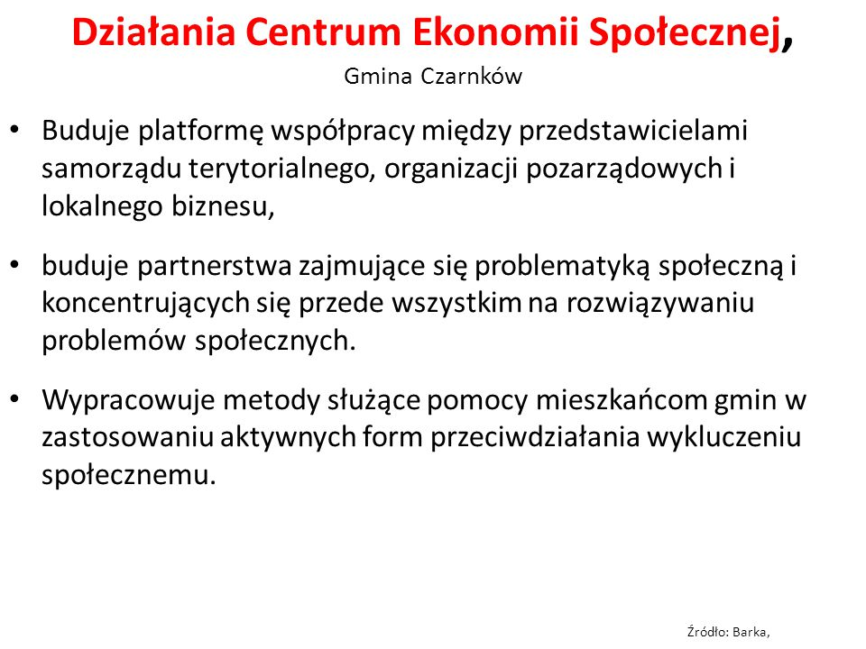 Działania Centrum Ekonomii Społecznej, Gmina Czarnków Buduje platformę współpracy między przedstawicielami samorządu terytorialnego, organizacji pozarządowych i lokalnego biznesu, buduje partnerstwa zajmujące się problematyką społeczną i koncentrujących się przede wszystkim na rozwiązywaniu problemów społecznych.