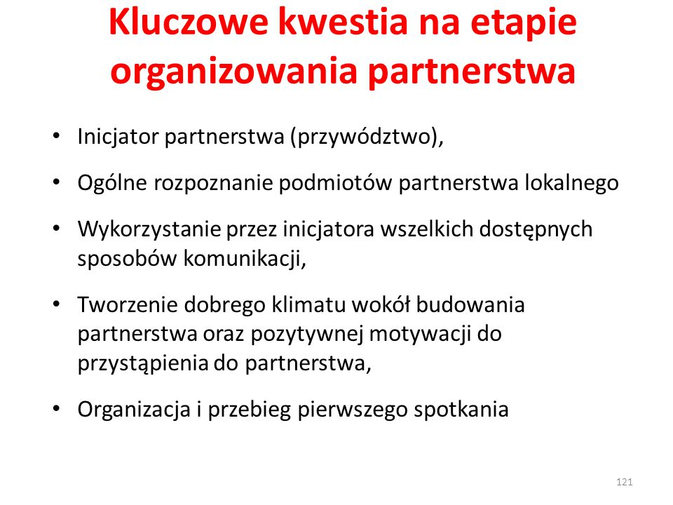 Kluczowe kwestia na etapie organizowania partnerstwa Inicjator partnerstwa (przywództwo), Ogólne rozpoznanie podmiotów partnerstwa lokalnego Wykorzystanie przez inicjatora wszelkich dostępnych sposobów komunikacji, Tworzenie dobrego klimatu wokół budowania partnerstwa oraz pozytywnej motywacji do przystąpienia do partnerstwa, Organizacja i przebieg pierwszego spotkania 121