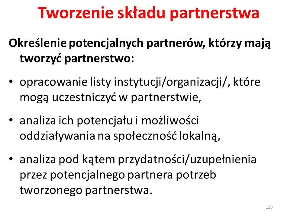 Tworzenie składu partnerstwa Określenie potencjalnych partnerów, którzy mają tworzyć partnerstwo: opracowanie listy instytucji/organizacji/, które mogą uczestniczyć w partnerstwie, analiza ich potencjału i możliwości oddziaływania na społeczność lokalną, analiza pod kątem przydatności/uzupełnienia przez potencjalnego partnera potrzeb tworzonego partnerstwa.