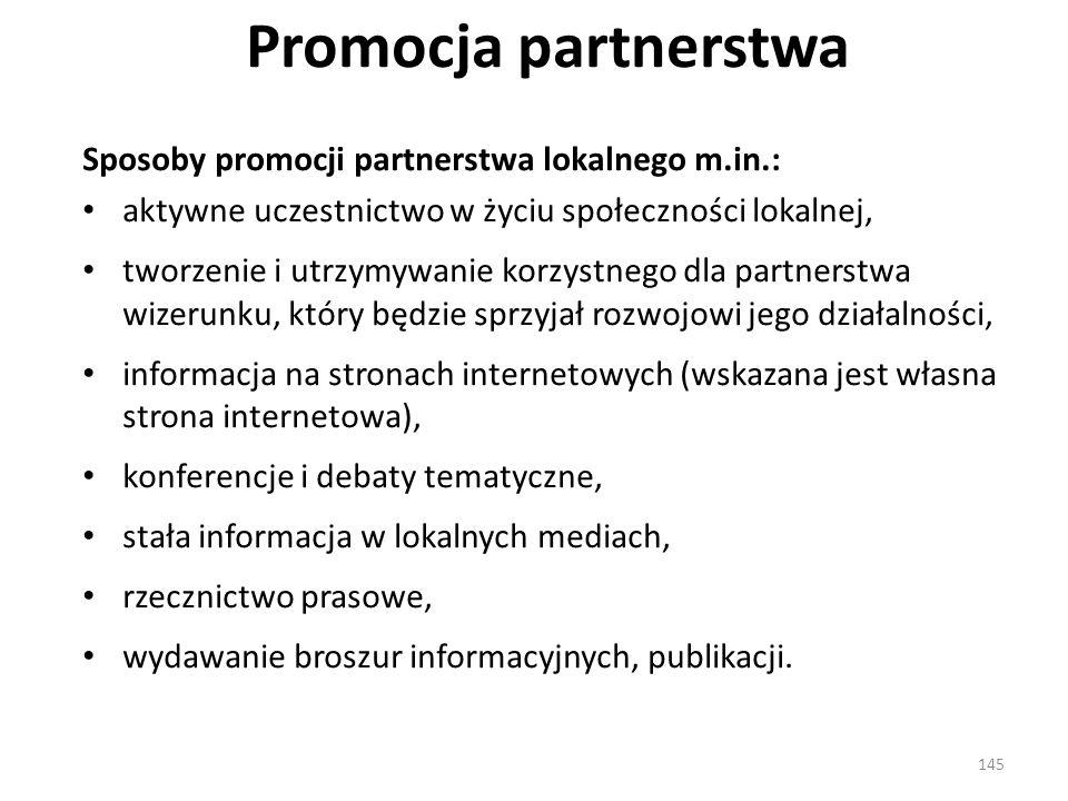Promocja partnerstwa Sposoby promocji partnerstwa lokalnego m.in.: aktywne uczestnictwo w życiu społeczności lokalnej, tworzenie i utrzymywanie korzystnego dla partnerstwa wizerunku, który będzie sprzyjał rozwojowi jego działalności, informacja na stronach internetowych (wskazana jest własna strona internetowa), konferencje i debaty tematyczne, stała informacja w lokalnych mediach, rzecznictwo prasowe, wydawanie broszur informacyjnych, publikacji.