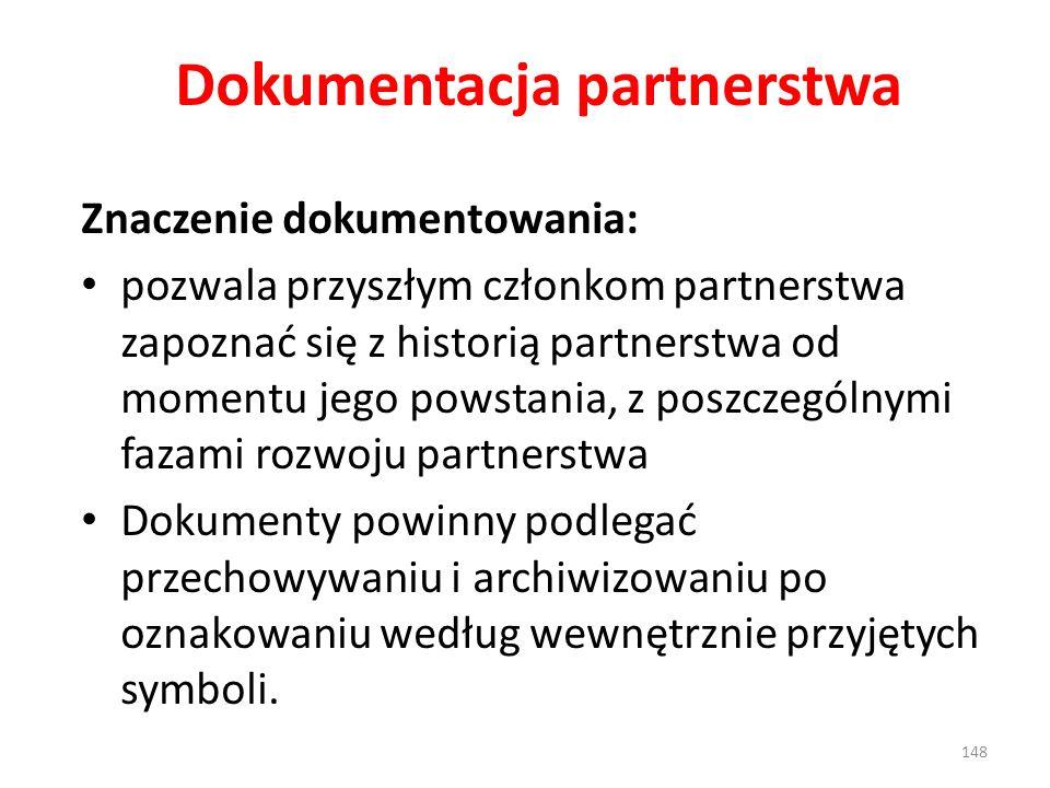 Dokumentacja partnerstwa Znaczenie dokumentowania: pozwala przyszłym członkom partnerstwa zapoznać się z historią partnerstwa od momentu jego powstania, z poszczególnymi fazami rozwoju partnerstwa Dokumenty powinny podlegać przechowywaniu i archiwizowaniu po oznakowaniu według wewnętrznie przyjętych symboli.