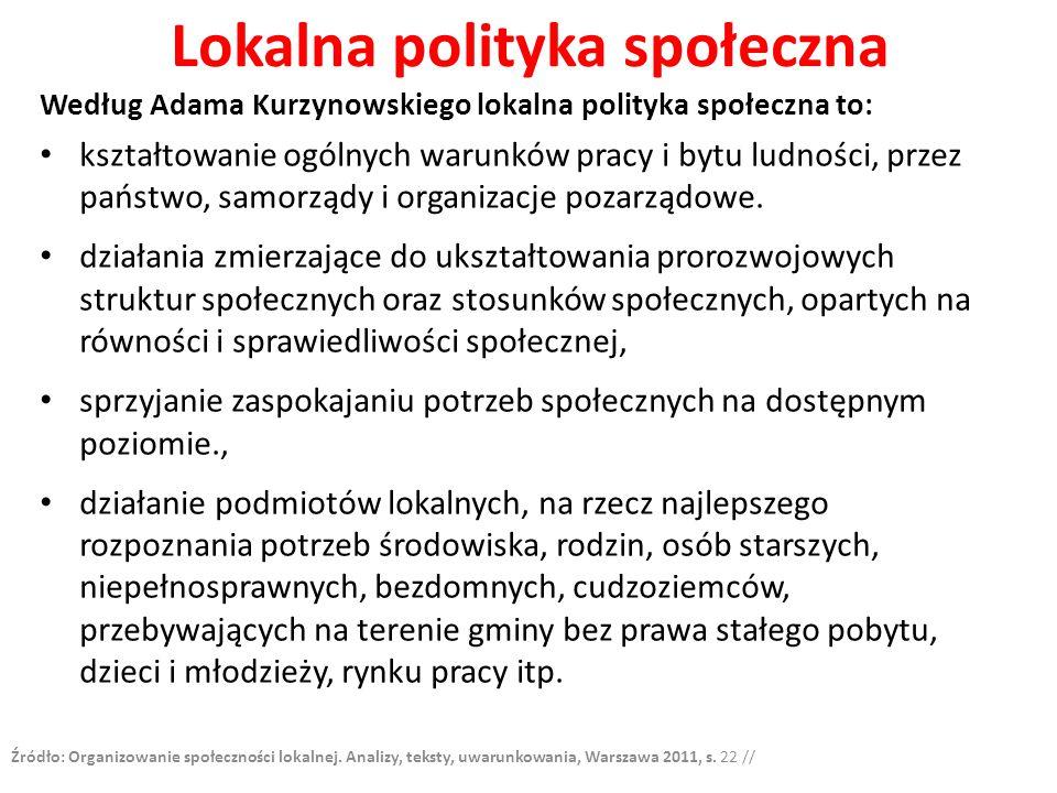 Lokalna polityka społeczna Według Adama Kurzynowskiego lokalna polityka społeczna to: kształtowanie ogólnych warunków pracy i bytu ludności, przez państwo, samorządy i organizacje pozarządowe.