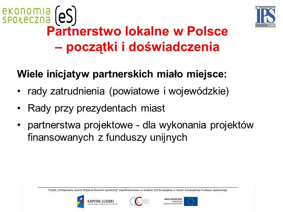 Partnerstwo lokalne w Polsce – początki i doświadczenia Wiele inicjatyw partnerskich miało miejsce: rady zatrudnienia (powiatowe i wojewódzkie) Rady przy prezydentach miast partnerstwa projektowe - dla wykonania projektów finansowanych z funduszy unijnych
