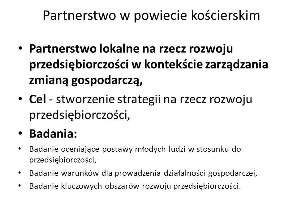 Partnerstwo w powiecie kościerskim Partnerstwo lokalne na rzecz rozwoju przedsiębiorczości w kontekście zarządzania zmianą gospodarczą, Cel - stworzenie strategii na rzecz rozwoju przedsiębiorczości, Badania: Badanie oceniające postawy młodych ludzi w stosunku do przedsiębiorczości, Badanie warunków dla prowadzenia działalności gospodarczej, Badanie kluczowych obszarów rozwoju przedsiębiorczości.