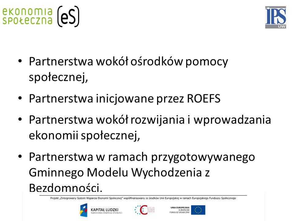 Fundusze zewnętrzne: fundusze krajowe: gminne, powiatowe, wojewódzkie samorządowe (w tym: kontraktowanie usług), ministerialne, rządowe, fundusze unijne: Europejski Fundusz Społeczny, Europejski Fundusz Rozwoju Regionalnego, Norweski Mechanizm Finansowy, Mechanizm Finansowy Europejskiego Obszaru Gospodarczego, Szwajcarski Mechanizm Finansowy), środki pozyskiwane od sponsorów, środki pozyskiwane z 1% podatku (przynajmniej jeden z partnerów musi posiadać status OPP) środki pozyskiwane z darowizn.