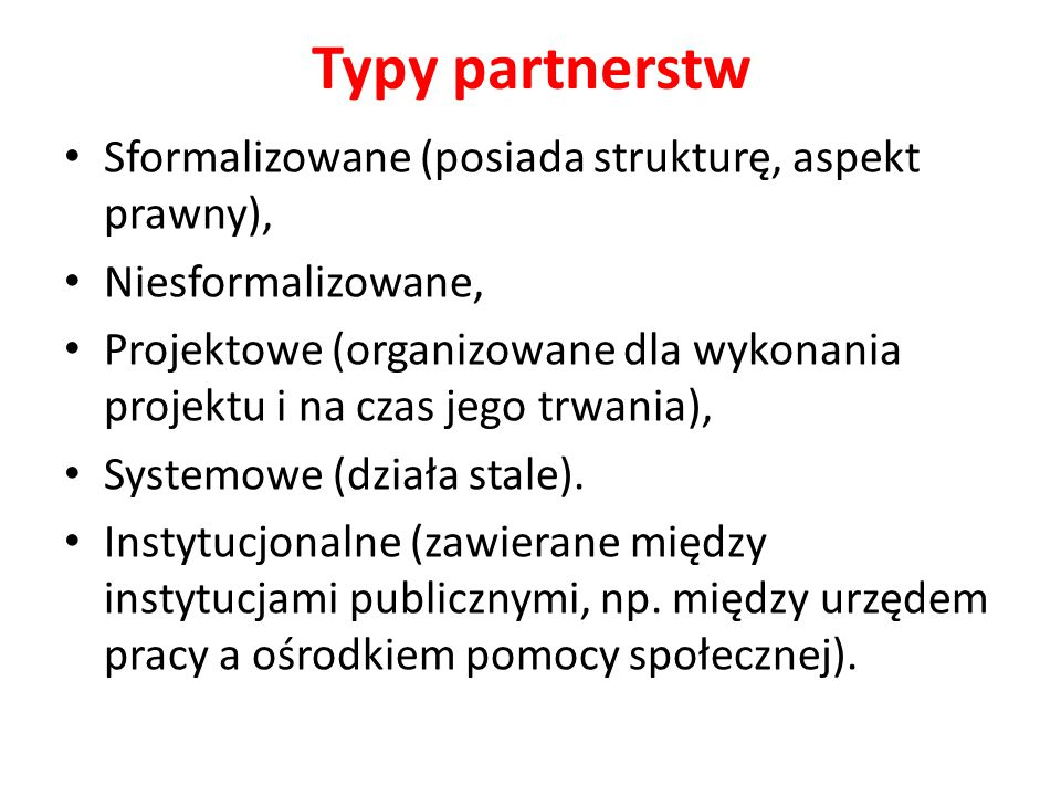 Typy partnerstw Sformalizowane (posiada strukturę, aspekt prawny), Niesformalizowane, Projektowe (organizowane dla wykonania projektu i na czas jego t
