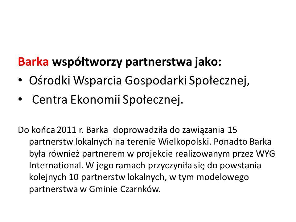 Barka współtworzy partnerstwa jako: Ośrodki Wsparcia Gospodarki Społecznej, Centra Ekonomii Społecznej. Do końca 2011 r. Barka doprowadziła do zawiąza