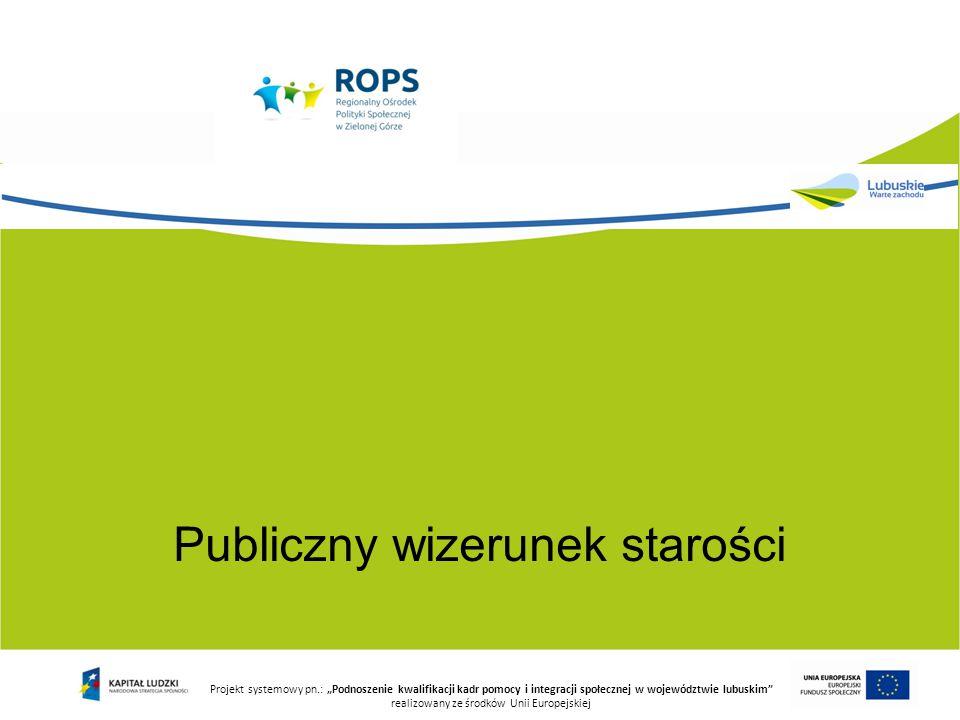 """Publiczny wizerunek starości Projekt systemowy pn.: """"Podnoszenie kwalifikacji kadr pomocy i integracji społecznej w województwie lubuskim"""" realizowany"""