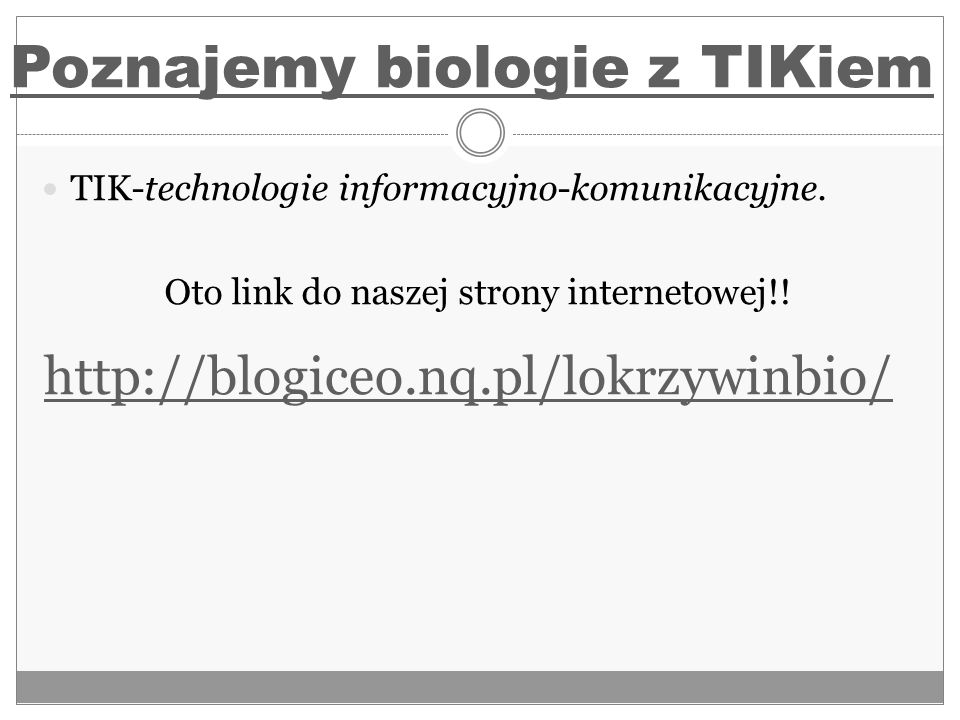 TIK-technologie informacyjno-komunikacyjne. Oto link do naszej strony internetowej!! Poznajemy biologie z TIKiem http://blogiceo.nq.pl/lokrzywinbio/