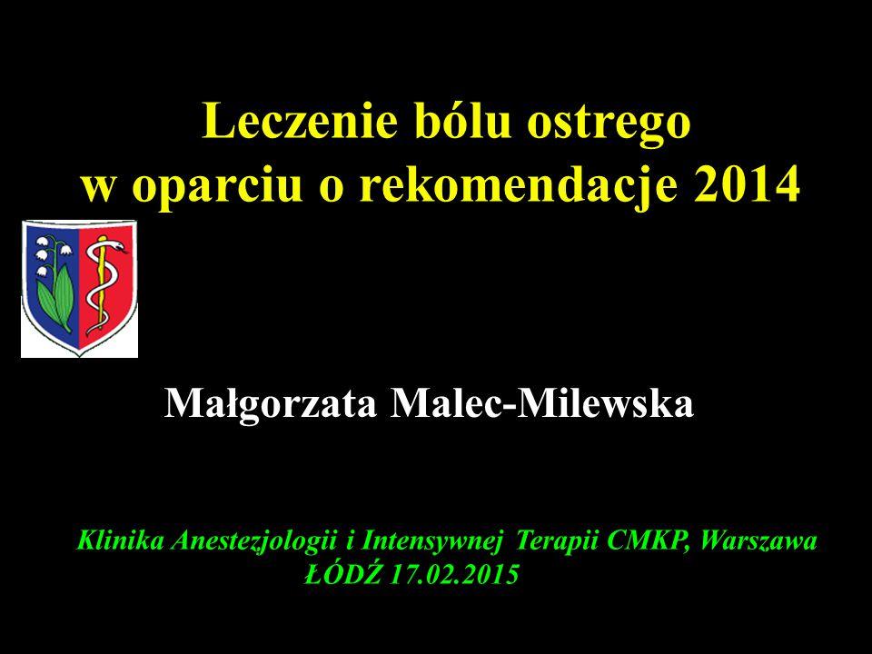 Klinika Anestezjologii i Intensywnej Terapii CMKP, Warszawa ŁÓDŹ 17.02.2015 Leczenie bólu ostrego w oparciu o rekomendacje 2014 Małgorzata Malec-Milew